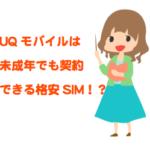 UQmobile(UQモバイル)を未成年が契約して使う方法!au系の格安SIMは未成年は使えない?