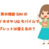 au系の格安SIMでタブレットが使える!mineoとUQmobile(UQモバイル)ではどっちがおすすめ?