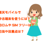 楽天モバイルで中古端末・白ロム・SIMフリー端末を使う際のおすすめや注意点は?