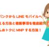 ソフトバンクからLINEモバイルへMNPのりかえする具体的な方法と注意点を徹底伝授