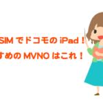 ドコモのiPadを格安SIMをSIMロック解除なしで運用!おすすめdocomo回線のMVNO!