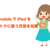 U-mobile(ユーモバイル)でiPadを利用する方法とおすすめプランを徹底伝授!