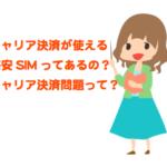 格安SIMでキャリア決済を使えるMVNOは?格安SIMでのキャリア決済ができない問題とは?