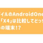 AndroidOne(アンドロイドワン)の【X5】と【X4】を比較してどっちがおすすめかを料金やスペックや評判などから徹底解説!